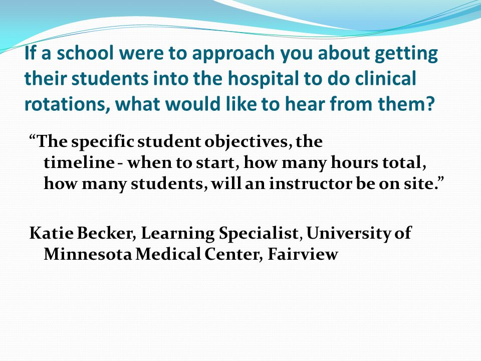 If a school were to approach you about getting their students into the hospital to do clinical rotations, what would like to hear from them.
