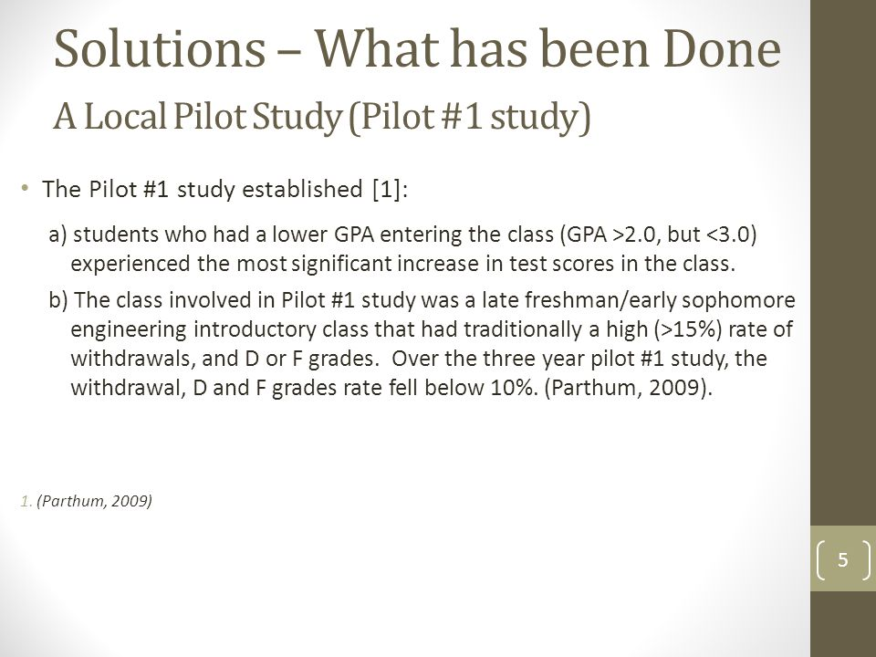 A Local Pilot Study (Pilot #1 study) 5 The Pilot #1 study established [1]: a) students who had a lower GPA entering the class (GPA >2.0, but <3.0) experienced the most significant increase in test scores in the class.