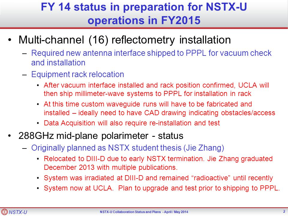 NSTX-U NSTX-U Collaboration Status and Plans - April / May 2014 FY 14 status in preparation for NSTX-U operations in FY2015 Multi-channel (16) reflectometry installation –Required new antenna interface shipped to PPPL for vacuum check and installation –Equipment rack relocation After vacuum interface installed and rack position confirmed, UCLA will then ship millimeter-wave systems to PPPL for installation in rack At this time custom waveguide runs will have to be fabricated and installed – ideally need to have CAD drawing indicating obstacles/access Data Acquisition will also require re-installation and test 288GHz mid-plane polarimeter - status –Originally planned as NSTX student thesis (Jie Zhang) Relocated to DIII-D due to early NSTX termination.