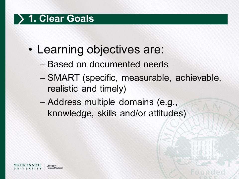 Learning objectives are: –Based on documented needs –SMART (specific, measurable, achievable, realistic and timely) –Address multiple domains (e.g., k