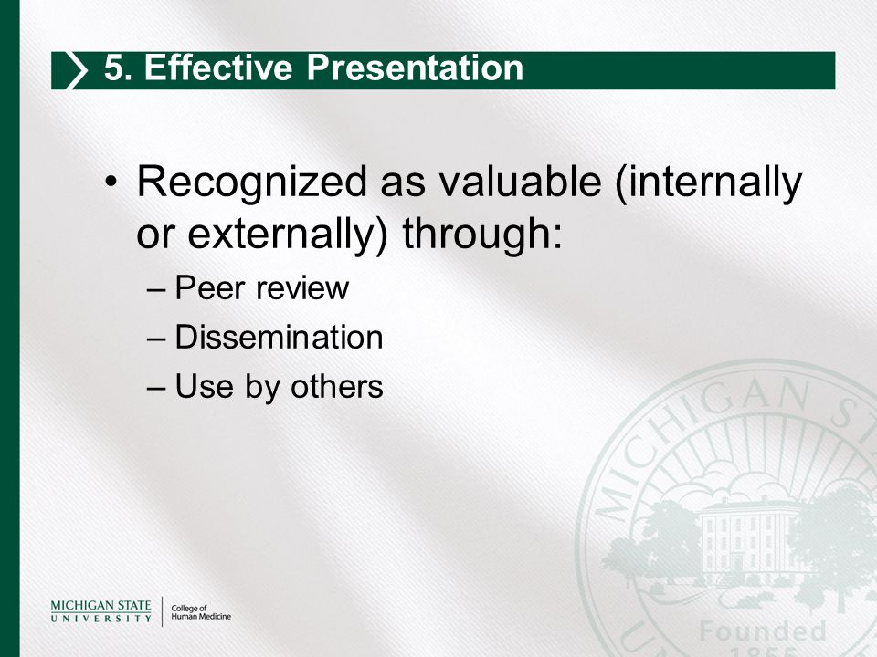Recognized as valuable (internally or externally) through: –Peer review –Dissemination –Use by others 5. Effective Presentation