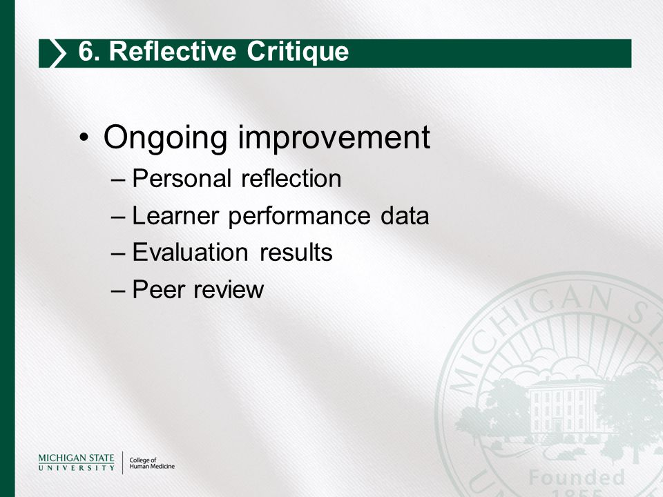 Ongoing improvement –Personal reflection –Learner performance data –Evaluation results –Peer review 6. Reflective Critique