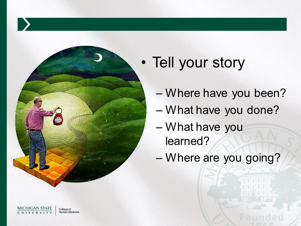 Tell your story –Where have you been? –What have you done? –What have you learned? –Where are you going?