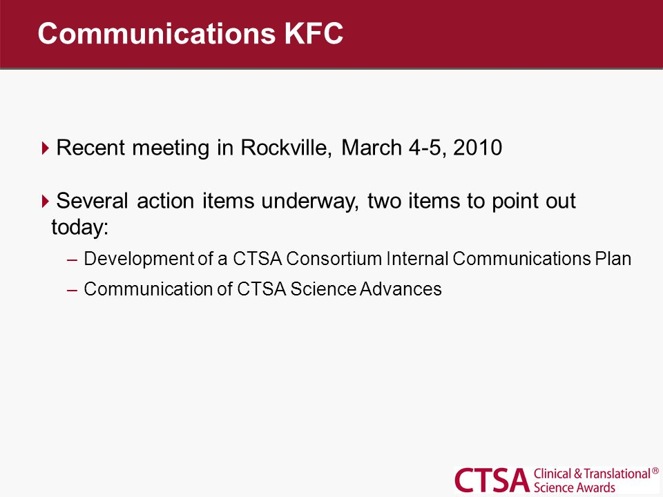  Recent meeting in Rockville, March 4-5, 2010  Several action items underway, two items to point out today: –Development of a CTSA Consortium Internal Communications Plan –Communication of CTSA Science Advances Communications KFC