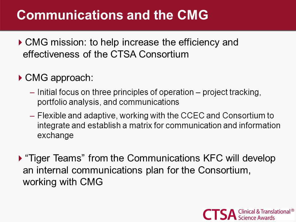 The Problem  The CTSA consortium is a highly complex, diverse, dispersed organization –CCEC/CCSC –CC CHOC –5 strategic goal committees –13 key function committees –Many subgroups –Over 100 active projects –46 member institutions, plus the NCRR –Over 2000 faculty and staff  Effective, efficient communication is critical to carrying out the CTSA mission