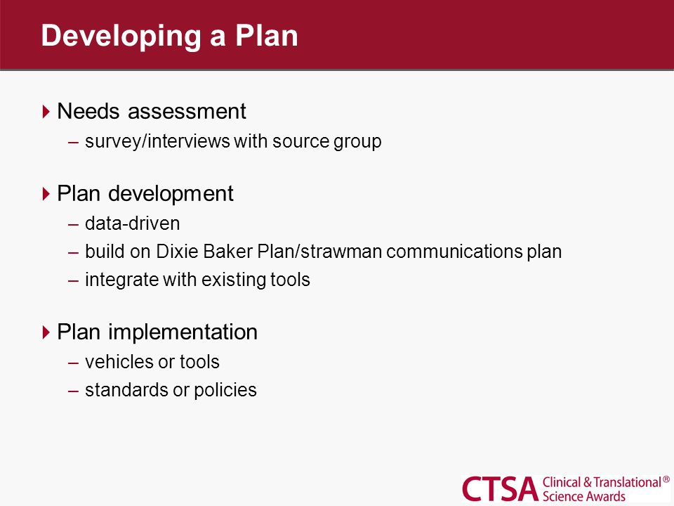 Developing a Plan  Needs assessment –survey/interviews with source group  Plan development –data-driven –build on Dixie Baker Plan/strawman communications plan –integrate with existing tools  Plan implementation –vehicles or tools –standards or policies