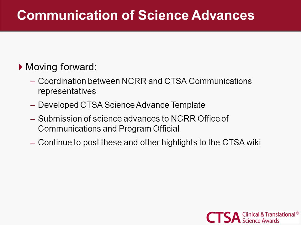  Moving forward: –Coordination between NCRR and CTSA Communications representatives –Developed CTSA Science Advance Template –Submission of science advances to NCRR Office of Communications and Program Official –Continue to post these and other highlights to the CTSA wiki Communication of Science Advances