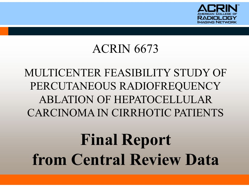 ACRIN 6673 MULTICENTER FEASIBILITY STUDY OF PERCUTANEOUS RADIOFREQUENCY ABLATION OF HEPATOCELLULAR CARCINOMA IN CIRRHOTIC PATIENTS Final Report from Central Review Data