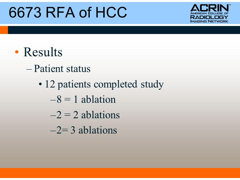6673 RFA of HCC Results –Patient status 12 patients completed study –8 = 1 ablation –2 = 2 ablations –2= 3 ablations