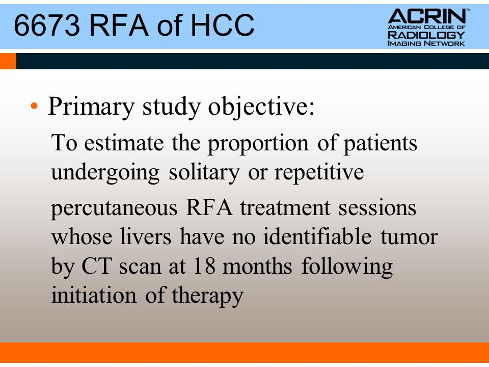 6673 RFA of HCC Primary study objective: To estimate the proportion of patients undergoing solitary or repetitive percutaneous RFA treatment sessions whose livers have no identifiable tumor by CT scan at 18 months following initiation of therapy