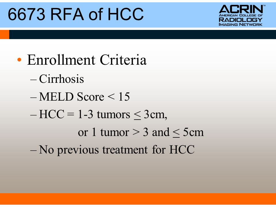 6673 RFA of HCC Enrollment Criteria –Cirrhosis –MELD Score < 15 –HCC = 1-3 tumors < 3cm, or 1 tumor > 3 and < 5cm –No previous treatment for HCC