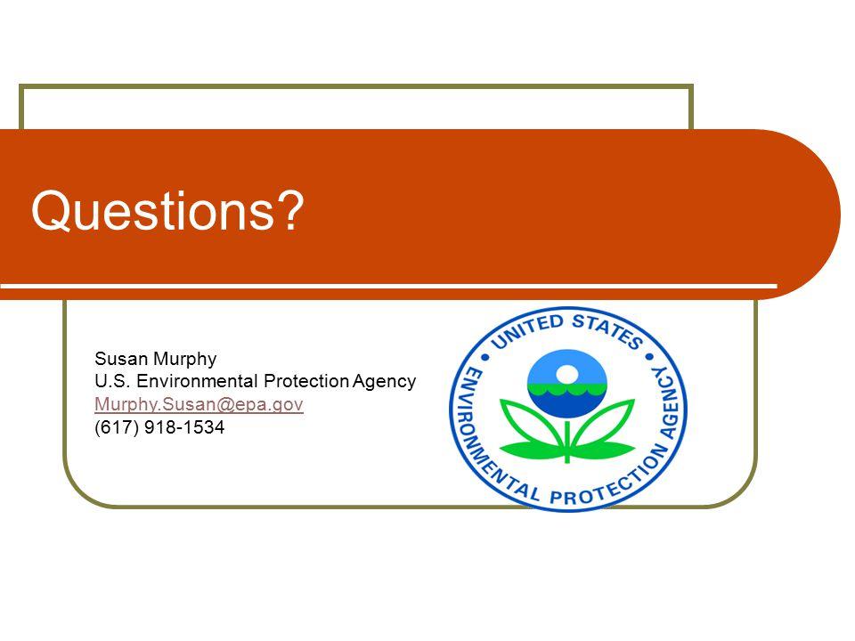 Questions Susan Murphy U.S. Environmental Protection Agency Murphy.Susan@epa.gov (617) 918-1534