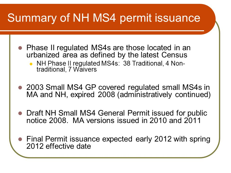 Summary of NH MS4 permit issuance Phase II regulated MS4s are those located in an urbanized area as defined by the latest Census NH Phase II regulated MS4s: 38 Traditional, 4 Non- traditional, 7 Waivers 2003 Small MS4 GP covered regulated small MS4s in MA and NH, expired 2008 (administratively continued) Draft NH Small MS4 General Permit issued for public notice 2008.