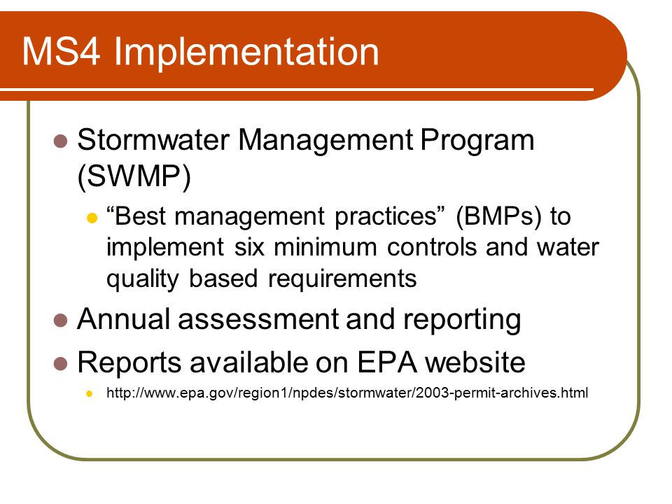 MS4 Implementation Stormwater Management Program (SWMP) Best management practices (BMPs) to implement six minimum controls and water quality based requirements Annual assessment and reporting Reports available on EPA website http://www.epa.gov/region1/npdes/stormwater/2003-permit-archives.html