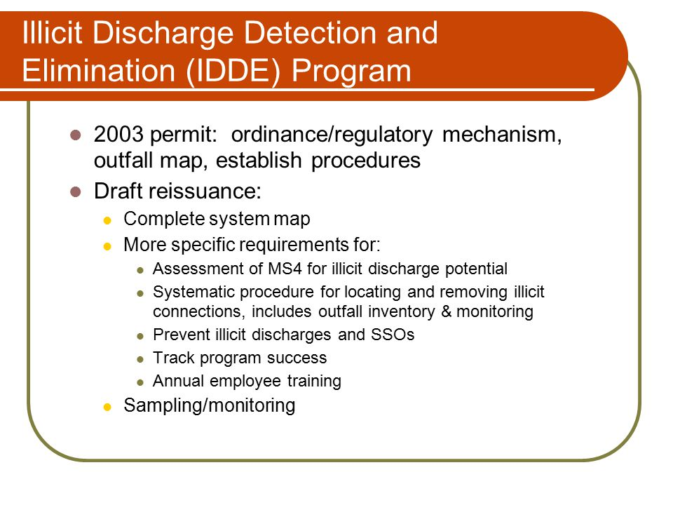 Illicit Discharge Detection and Elimination (IDDE) Program 2003 permit: ordinance/regulatory mechanism, outfall map, establish procedures Draft reissuance: Complete system map More specific requirements for: Assessment of MS4 for illicit discharge potential Systematic procedure for locating and removing illicit connections, includes outfall inventory & monitoring Prevent illicit discharges and SSOs Track program success Annual employee training Sampling/monitoring
