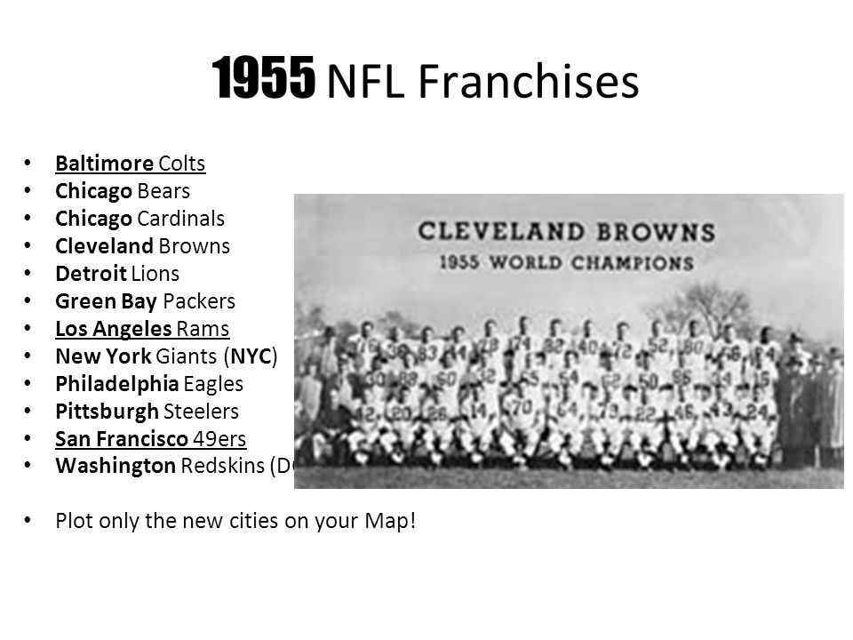 1955 NFL Franchises Baltimore Colts Chicago Bears Chicago Cardinals Cleveland Browns Detroit Lions Green Bay Packers Los Angeles Rams New York Giants (NYC) Philadelphia Eagles Pittsburgh Steelers San Francisco 49ers Washington Redskins (DC) Plot only the new cities on your Map!
