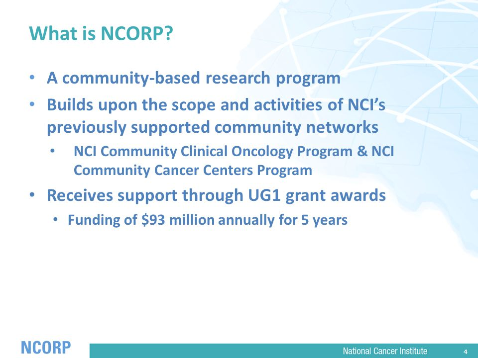 4 What is NCORP? A community-based research program Builds upon the scope and activities of NCI's previously supported community networks NCI Communit
