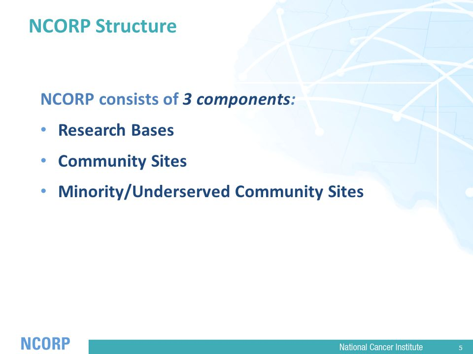 5 NCORP Structure NCORP consists of 3 components: Research Bases Community Sites Minority/Underserved Community Sites