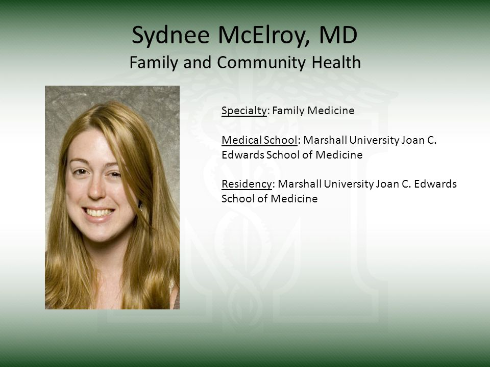 Sydnee McElroy, MD Family and Community Health Specialty: Family Medicine Medical School: Marshall University Joan C.