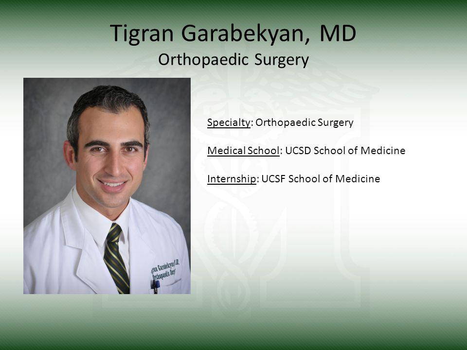 Tigran Garabekyan, MD Orthopaedic Surgery Specialty: Orthopaedic Surgery Medical School: UCSD School of Medicine Internship: UCSF School of Medicine