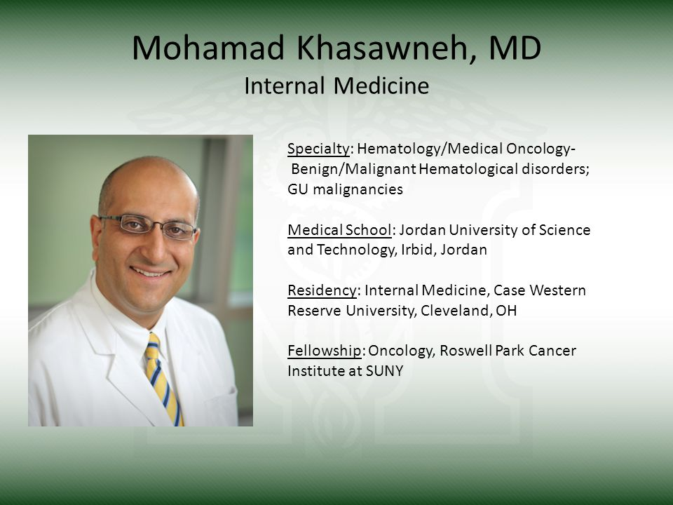Mohamad Khasawneh, MD Internal Medicine Specialty: Hematology/Medical Oncology- Benign/Malignant Hematological disorders; GU malignancies Medical School: Jordan University of Science and Technology, Irbid, Jordan Residency: Internal Medicine, Case Western Reserve University, Cleveland, OH Fellowship: Oncology, Roswell Park Cancer Institute at SUNY