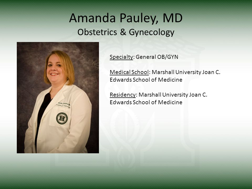 Amanda Pauley, MD Obstetrics & Gynecology Specialty: General OB/GYN Medical School: Marshall University Joan C.