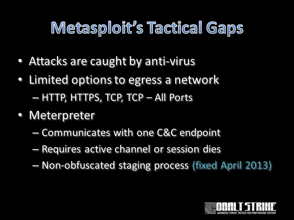 Attacks are caught by anti-virus Limited options to egress a network – HTTP, HTTPS, TCP, TCP – All Ports Meterpreter – Communicates with one C&C endpoint – Requires active channel or session dies – Non-obfuscated staging process (fixed April 2013) Attacks are caught by anti-virus Limited options to egress a network – HTTP, HTTPS, TCP, TCP – All Ports Meterpreter – Communicates with one C&C endpoint – Requires active channel or session dies – Non-obfuscated staging process (fixed April 2013)