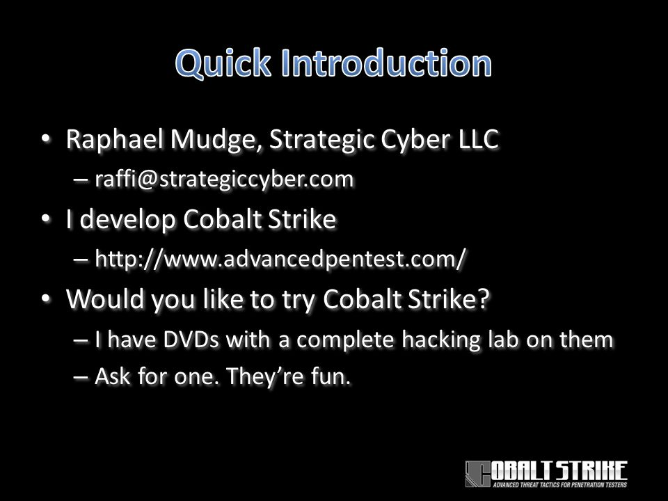 Raphael Mudge, Strategic Cyber LLC – raffi@strategiccyber.com I develop Cobalt Strike – http://www.advancedpentest.com/ Would you like to try Cobalt Strike.