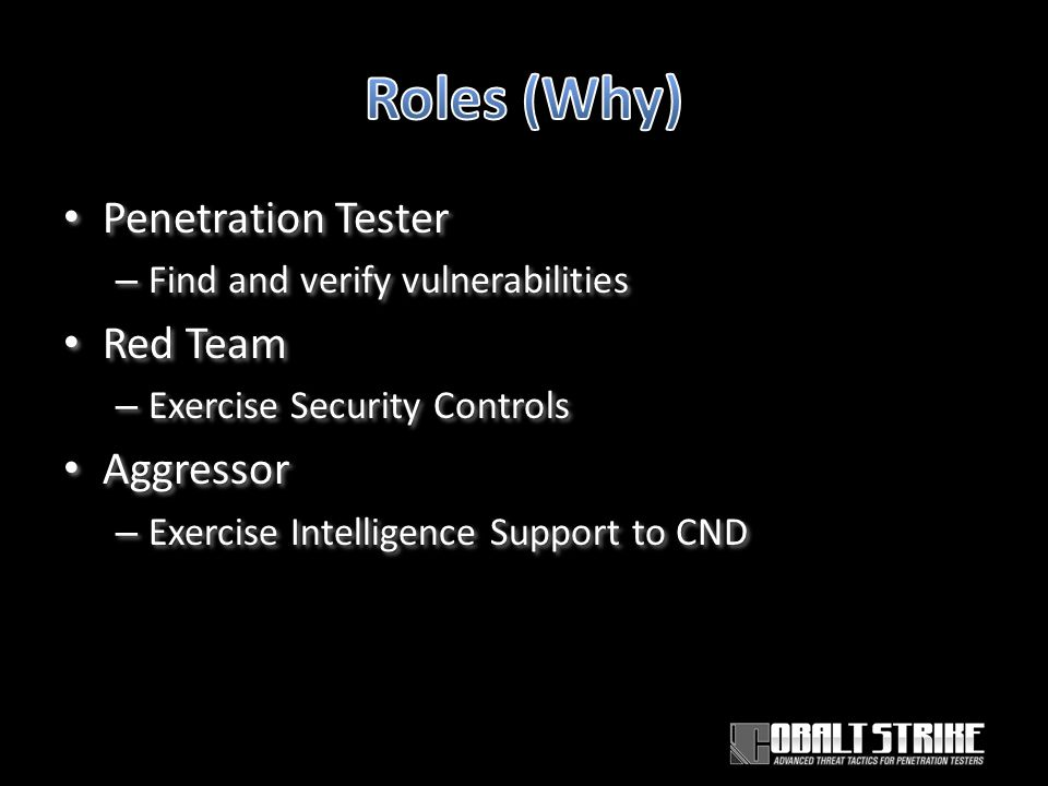Penetration Tester – Find and verify vulnerabilities Red Team – Exercise Security Controls Aggressor – Exercise Intelligence Support to CND Penetration Tester – Find and verify vulnerabilities Red Team – Exercise Security Controls Aggressor – Exercise Intelligence Support to CND