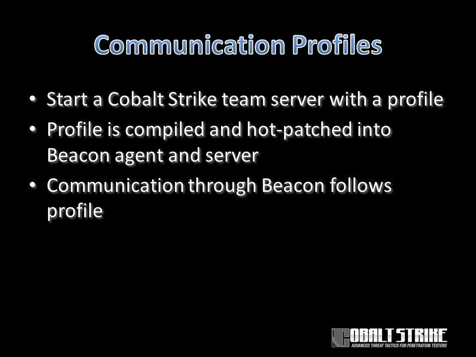Start a Cobalt Strike team server with a profile Profile is compiled and hot-patched into Beacon agent and server Communication through Beacon follows profile Start a Cobalt Strike team server with a profile Profile is compiled and hot-patched into Beacon agent and server Communication through Beacon follows profile