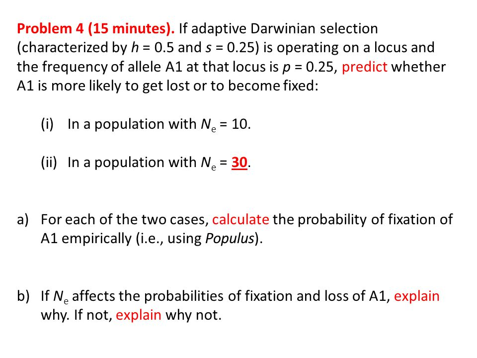 Problem 4 (15 minutes). If adaptive Darwinian selection (characterized by h = 0.5 and s = 0.25) is operating on a locus and the frequency of allele A1