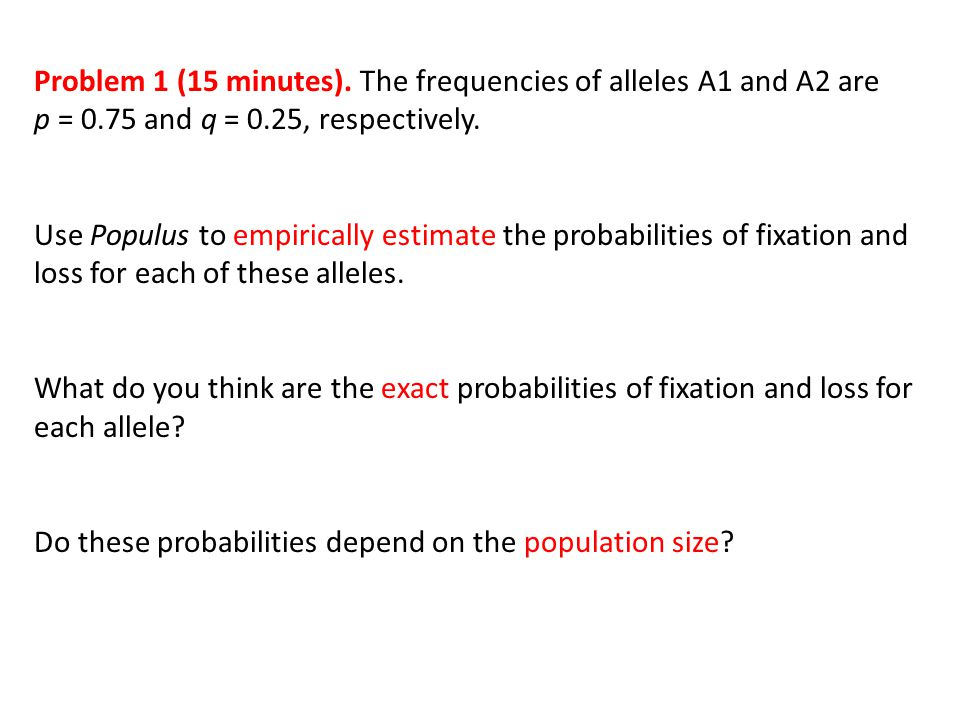 Problem 1 (15 minutes). The frequencies of alleles A1 and A2 are p = 0.75 and q = 0.25, respectively. Use Populus to empirically estimate the probabil