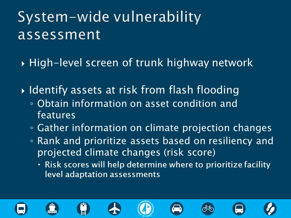  High-level screen of trunk highway network  Identify assets at risk from flash flooding ◦ Obtain information on asset condition and features ◦ Gather information on climate projection changes ◦ Rank and prioritize assets based on resiliency and projected climate changes (risk score)  Risk scores will help determine where to prioritize facility level adaptation assessments