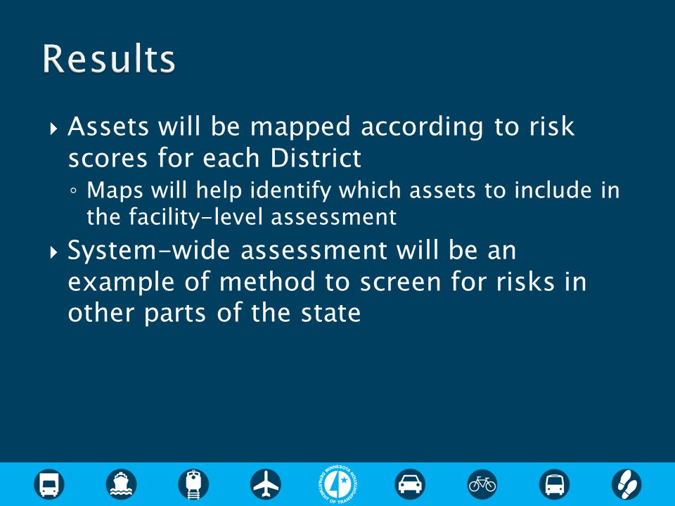  Assets will be mapped according to risk scores for each District ◦ Maps will help identify which assets to include in the facility-level assessment  System-wide assessment will be an example of method to screen for risks in other parts of the state
