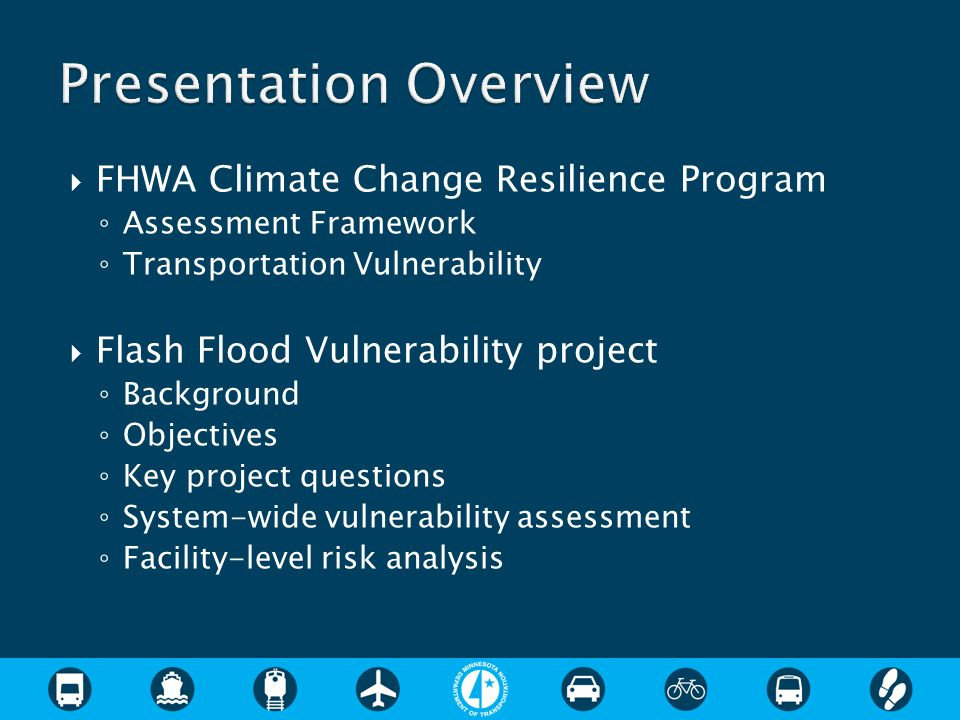  FHWA Climate Change Resilience Program ◦ Assessment Framework ◦ Transportation Vulnerability  Flash Flood Vulnerability project ◦ Background ◦ Objectives ◦ Key project questions ◦ System-wide vulnerability assessment ◦ Facility-level risk analysis