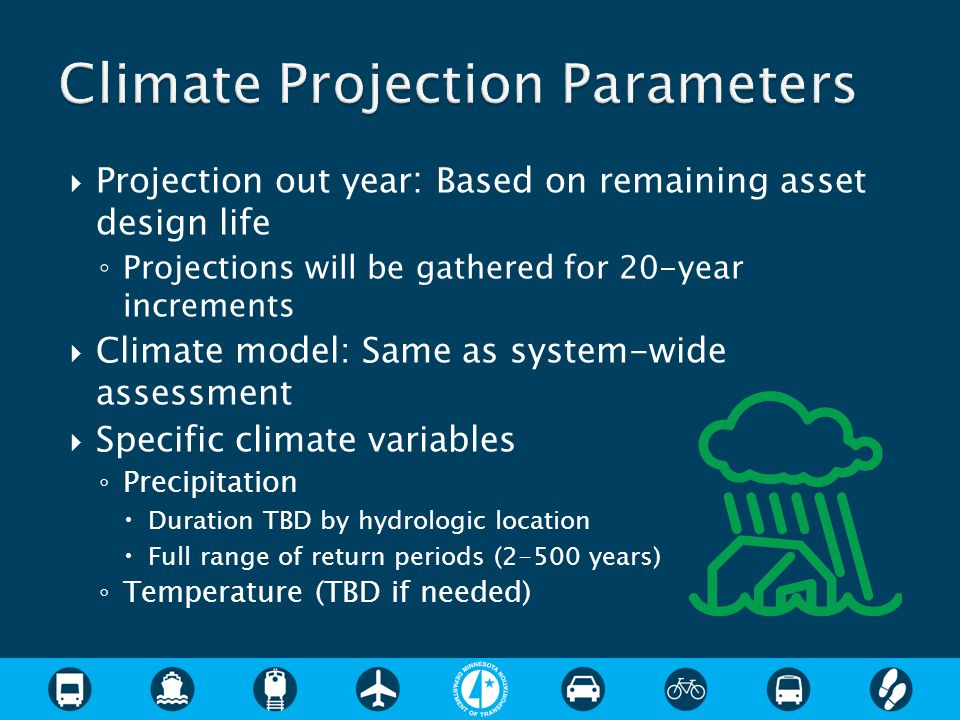  Projection out year : Based on remaining asset design life ◦ Projections will be gathered for 20-year increments  Climate model: Same as system-wide assessment  Specific climate variables ◦ Precipitation  Duration TBD by hydrologic location  Full range of return periods (2-500 years) ◦ Temperature (TBD if needed)