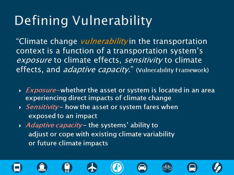 Climate change vulnerability in the transportation context is a function of a transportation system's exposure to climate effects, sensitivity to climate effects, and adaptive capacity. (Vulnerability Framework)  Exposure- whether the asset or system is located in an area experiencing direct impacts of climate change  Sensitivity - how the asset or system fares when exposed to an impact  Adaptive capacity - the systems' ability to adjust or cope with existing climate variability or future climate impacts