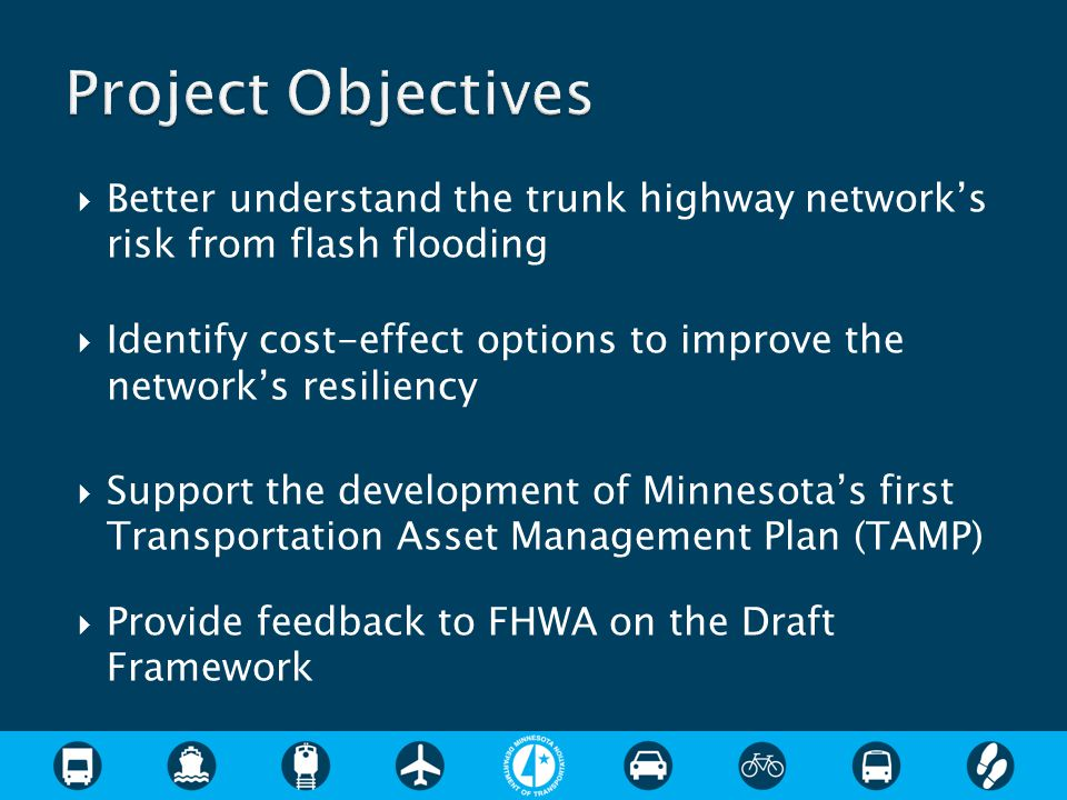  Better understand the trunk highway network's risk from flash flooding  Identify cost-effect options to improve the network's resiliency  Support the development of Minnesota's first Transportation Asset Management Plan (TAMP)  Provide feedback to FHWA on the Draft Framework