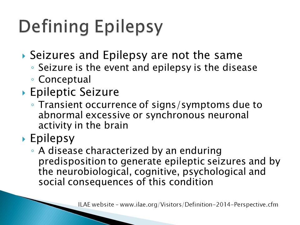  At least 2 unprovoked (or reflex) seizures occurring more than 24 hours apart  One unprovoked seizure and a probability of further seizures similar to the general recurrence risk (at least 60%) after 2 unprovoked seizures, occurring over the next 10 years  Diagnosis of an epilepsy syndrome  Epilepsy is considered to be resolved for individuals who had age-dependent epilepsy syndrome but are now past the applicable age or those who have remained seizure-free for at least 10 years; with no seizure medications for the last 5 years Fisher RS et al.