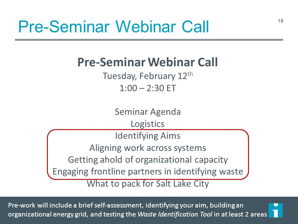 Pre-Seminar Webinar Call 19 Pre-Seminar Webinar Call Tuesday, February 12 th 1:00 – 2:30 ET Seminar Agenda Logistics Identifying Aims Aligning work across systems Getting ahold of organizational capacity Engaging frontline partners in identifying waste What to pack for Salt Lake City Pre-work will include a brief self-assessment, identifying your aim, building an organizational energy grid, and testing the Waste Identification Tool in at least 2 areas