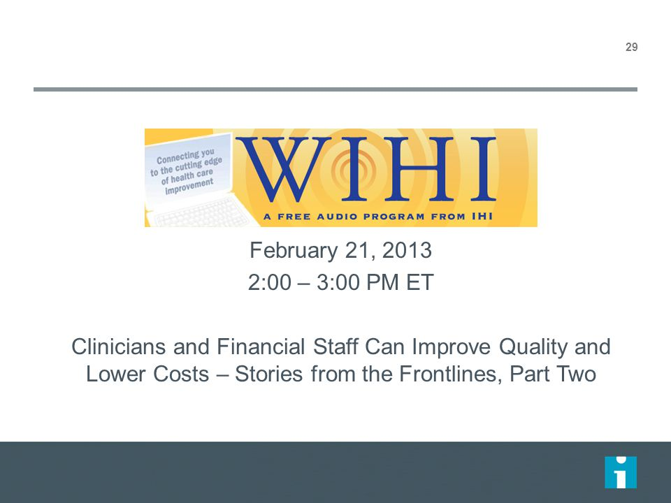 February 21, 2013 2:00 – 3:00 PM ET Clinicians and Financial Staff Can Improve Quality and Lower Costs – Stories from the Frontlines, Part Two 29