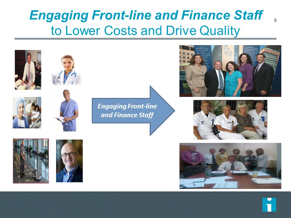 Engaging Front-line and Finance Staff to Lower Costs and Drive Quality 9 Engaging Front-line and Finance Staff
