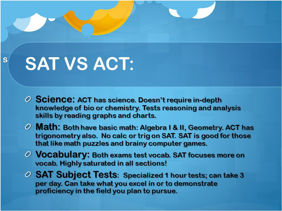 SAT VS ACT: Science: ACT has science. Doesn't require in-depth knowledge of bio or chemistry.
