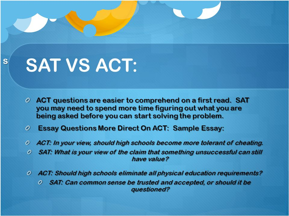 SAT VS ACT: ACT questions are easier to comprehend on a first read.