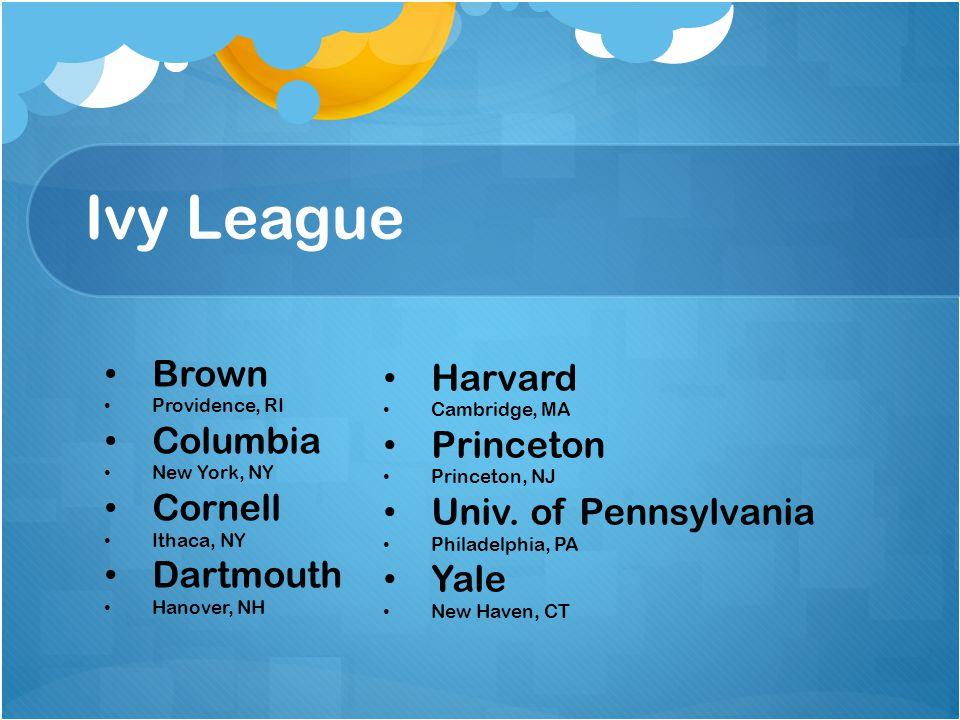 Ivy League Brown 9% Providence, RI Columbia 7% New York, NY Cornell 16% Ithaca, NY Dartmouth 10% Hanover, NH Harvard 6% Cambridge, MA Princeton 7% Princeton, NJ Univ.