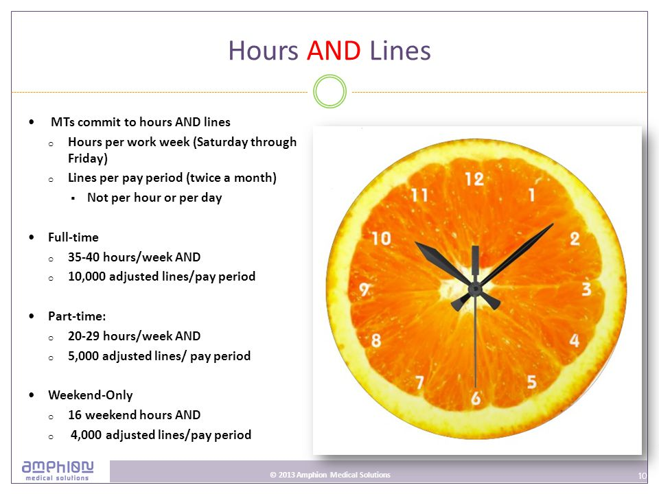 10 © 2013 Amphion Medical Solutions Hours AND Lines MTs commit to hours AND lines o Hours per work week (Saturday through Friday) o Lines per pay period (twice a month)  Not per hour or per day Full-time o 35-40 hours/week AND o 10,000 adjusted lines/pay period Part-time: o 20-29 hours/week AND o 5,000 adjusted lines/ pay period Weekend-Only o 16 weekend hours AND o 4,000 adjusted lines/pay period