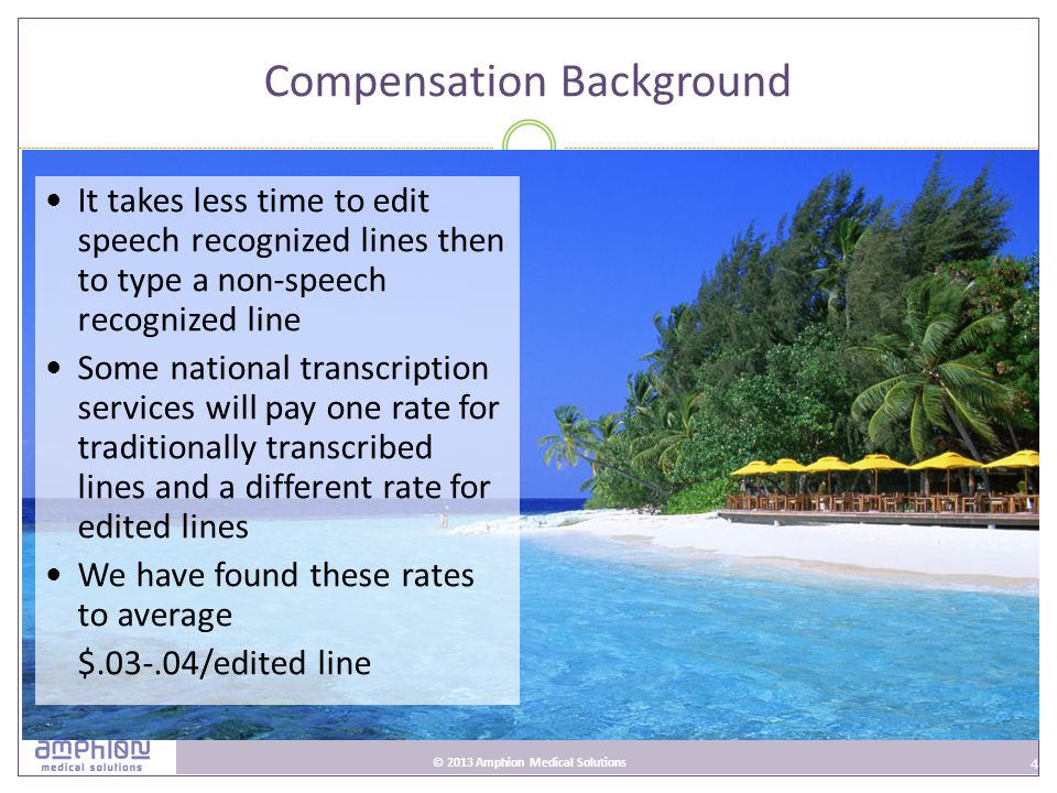 4 © 2013 Amphion Medical Solutions Compensation Background It takes less time to edit speech recognized lines then to type a non-speech recognized line Some national transcription services will pay one rate for traditionally transcribed lines and a different rate for edited lines We have found these rates to average $.03-.04/edited line