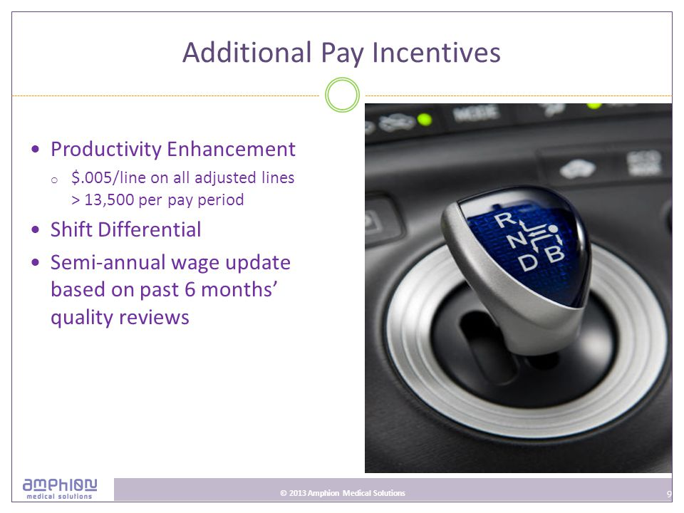 9 © 2013 Amphion Medical Solutions Additional Pay Incentives Productivity Enhancement o $.005/line on all adjusted lines > 13,500 per pay period Shift