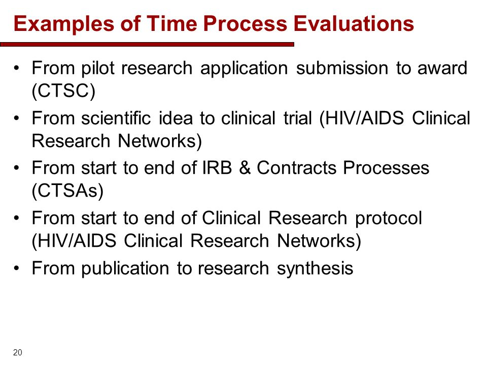 Examples of Time Process Evaluations From pilot research application submission to award (CTSC) From scientific idea to clinical trial (HIV/AIDS Clinical Research Networks) From start to end of IRB & Contracts Processes (CTSAs) From start to end of Clinical Research protocol (HIV/AIDS Clinical Research Networks) From publication to research synthesis 20
