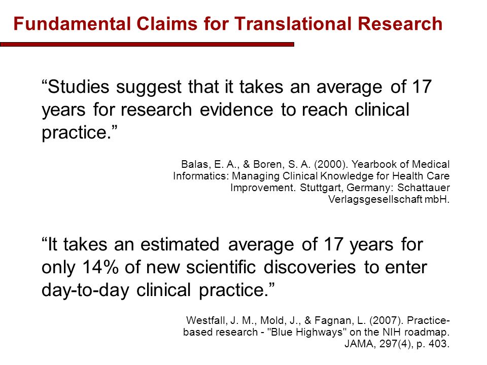 Fundamental Claims for Translational Research It takes an estimated average of 17 years for only 14% of new scientific discoveries to enter day-to-day clinical practice. Westfall, J.